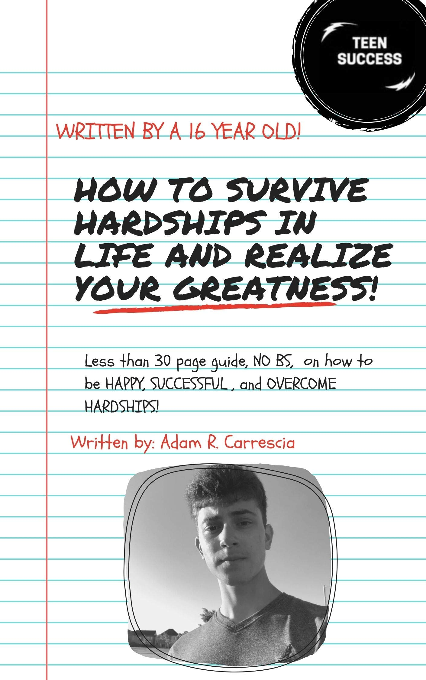 How to Survive Hardships in Life and Realize your Greatness: Written by a 16-year-old. less than 30 page guide, NO BS, on how to be happy, successful, and overcome hardships!