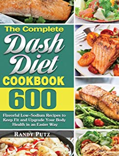 The Complete Dash Diet Cookbook: 600 Flavorful Low-Sodium Recipes to Keep Fit and Upgrade Your Body Health in an Easier Way