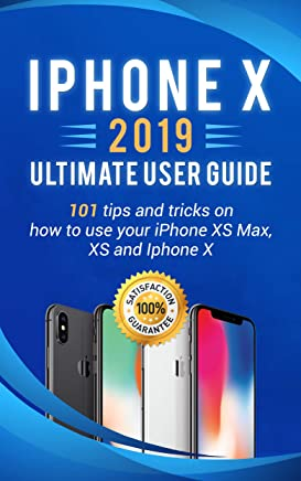 iPhone X: 2019 ultimate user guide . 101 tips and tricks on how to use your iPhone XS Max , XS and Iphone X (iPhone X , XS guide for beginners Book 1) (English Edition)