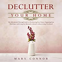 Declutter Your Home: The Ridiculously Thorough Guide to Decluttering Your Home, Organizing Your Work Space and Living the ...