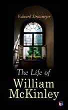 The Life of William McKinley: Biography of the 25th President of the United States