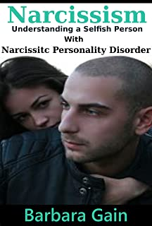 Narcissism: Understanding a Selfish Person With Narcissistic Personality Disorder (Dealing With Narcissits, Narcissists & NPD Books)