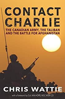 Contact Charlie: The Canadian Army, the Taliban, and the Battle for Afghanistan