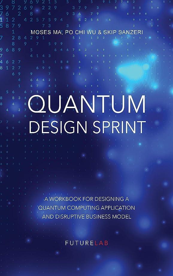 ラベウイルス謝るQuantum Design Sprint: A Workbook for Designing a Quantum Computing Application and Disruptive Business Model (English Edition)