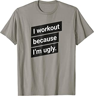 I workout because I'm ugly for men and women T-Shirt