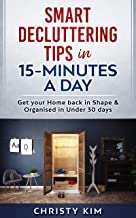 SMART DECLUTTERING TIPS IN 15-MINUTES A DAY: Get your Home back in Shape & Organised in Under 30 days