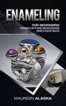 Enameling: For Beginners! Techniques & Tips To Create Amazing Metalwork Enameled Jewelry Projects