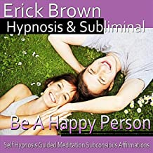 Be a Happy Person: Self Hypnosis Guided Meditation Subconscious Affirmations