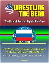 Wrestling the Bear: The Rise of Russian Hybrid Warfare - Enter Vladimir Putin, Estonia, Georgia, Ukraine and Crimea, Shootdown of Flight MH17, NATO and Countering the Hybrid Threat, Little Green Men