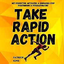 Take Rapid Action: Get Productive, Motivated, & Energized; Stop Overthinking & Procrastinating