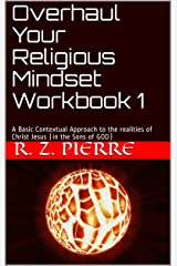 Overhaul Your Religious Mindset Workbook 1: A Basic Contextual Approach to the realities of Christ Jesus (in the Sons of GOD) (Series) Kindle Edition