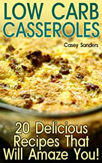 Low Carb Casseroles: 20 Delicious Recipes That Will Amaze You!: (Low Carb Diet, Low Carb Cookbook)