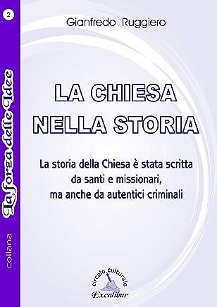LA CHIESA NELLA STORIA: La storia della Chiesa è stata scritta da santi e missionari, ma anche da autentici criminali. (La Forza delle Idee Vol. 2)