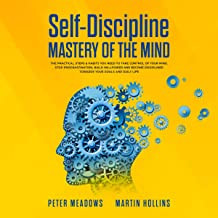 Self-Discipline: Mastery of the Mind: The Practical Steps & Habits You Need to Take Control of Your Mind, Stop Procrastination, Build Willpower and Become Disciplined Towards Your Goals and Daily Life