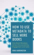 How to Use Metadata to Sell More Books: How Book Metadata drives Discoverability, Engagement and Sales (Fast-Track Guides 8)