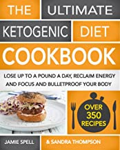 The Ultimate Ketogenic Diet Cookbook: Lose Up To A Pound A Day, Reclaim Energy And Focus And Bulletproof Your Body - (OVER 350 RECIPES)