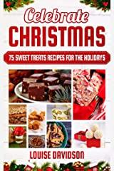 Celebrate Christmas: 75 Sweet Treats Recipes for the Holidays - Fudges, Toffees, Brittles, Caramels, Nougats, Candies, Truffles, Candied Nuts, Barks, Sweet ... Baking Christmas Dessert Cookbooks Book 4) Kindle Edition