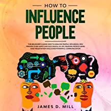 How to Influence People: The Beginner's Guide How to Analyze People, Influence, Win Friends to Be Happy and Successful in Life. Reading People Using Easy Negotiation Skills and Powerful Communication.