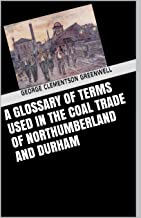 A glossary of terms used in the coal trade of Northumberland and Durham