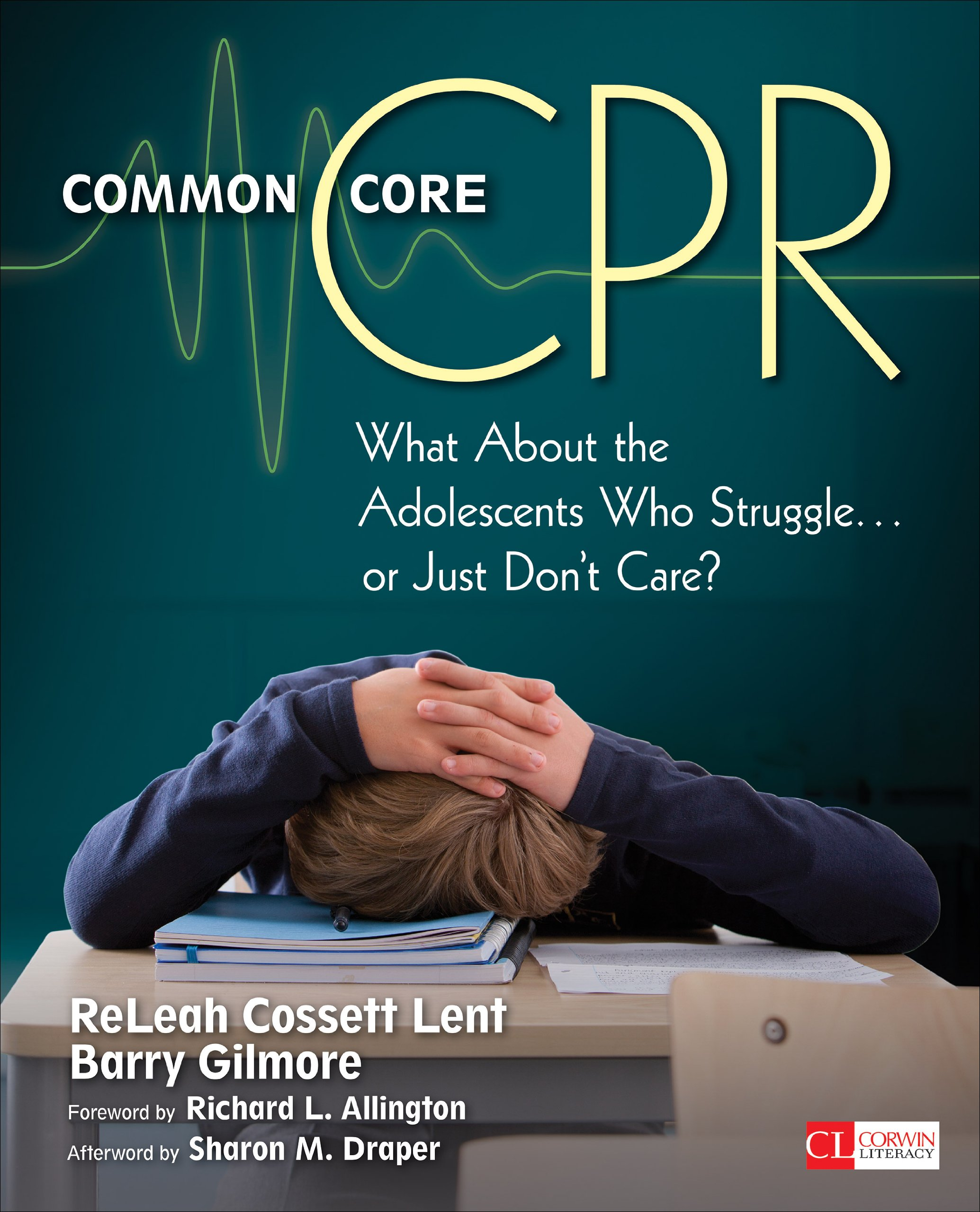 Common Core CPR: What About the Adolescents Who Struggle . . . or Just Don't Care? (Corwin Literacy)