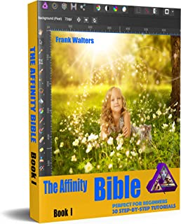 The Affinity Photo Bible - Book I: A Step-by-Step Guidebook - Perfect for Beginners