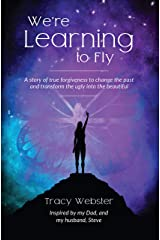 We're Learning to Fly: A Story of True Forgiveness to Change the Past and Transform the Ugly into the Beautiful Kindle Edition