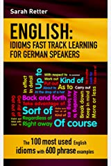 ENGLISH: IDIOMS FAST TRACK LEARNING FOR GERMAN SPEAKERS: The 100 most used English idioms with 600 phrase examples. (ENGLISH FOR GERMAN SPEAKERS Book 11) Kindle Edition
