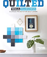 Quilted Wall Hangings - 11 Unique Projects for Quilt Lovers- Fast & Easy, Projects Range from Beginner Level to More Advanced