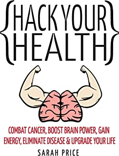 Hack Your Health: Combat Cancer, Boost Brain Power, Gain Energy, Eliminate Disease, Upgrade Your Life - BECOME SUPERHUMAN
