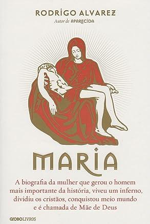 Maria: A biografia da mulher que gerou o homem mais importante da história, viveu um inferno, dividiu os cristãos, conquistou meio mundo e é chamada de Mãe de Deus