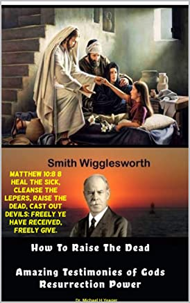 Smith Wigglesworth How To Raise the Dead: Amazing Testimonies of God's Resurrection Power (English Edition)