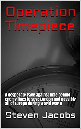Operation Timepiece: A desperate race against time behind enemy lines to save London and possibly all of Europe during World War II (English Edition)