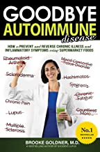 Goodbye Autoimmune Disease: How to Prevent and Reverse Chronic Illness and Inflammatory Symptoms Using Supermarket Foods (...