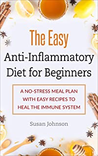 The Easy Anti-Inflammatory Diet for Beginners: A No-Stress Meal Plan with Easy Recipes to Heal the Immune System