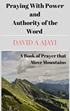 PRAYING WITH POWER AND AUTHORITY OF THE WORD: A BOOK OF PRAYER THAT MOVE MOUNTAINS