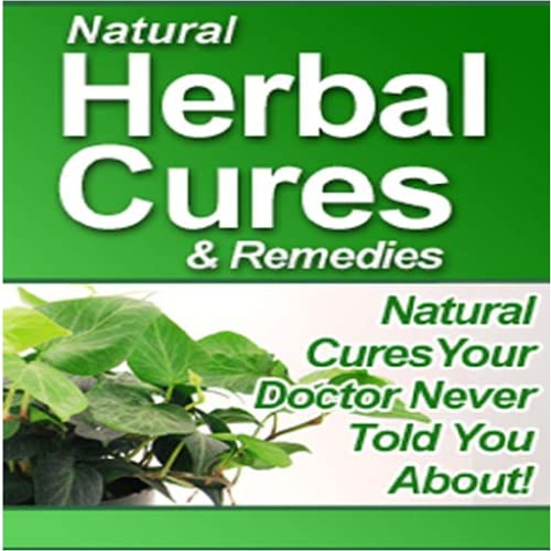 Natural Herbal Cures & Remedies : Revealed Natural Cures Your Doctor Never Told You About
