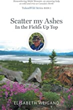Scatter my Ashes in the Fields Up Top: Remembering Mabel Brewster, an amazing lady as wild and true as Canada's North (YukonWild Series Book 3)