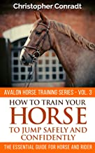 How to Train Your Horse to Jump Safely and Confidently (Avalon Horse Training Series Book 3)