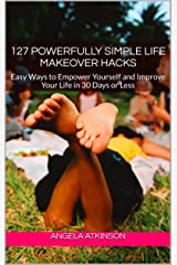 127 Powerfully Simple Life Makeover Hacks: Easy Ways to Empower Yourself and Improve Your Life in 30 Days or Less (Project Blissful Book 2) Kindle Edition