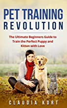 Pet Training Revolution: The Ultimate Beginners Guide to Train the Perfect Puppy and Kitten with Love (Books on dog training, cat training, obedience training, housetraining, housebreaking)