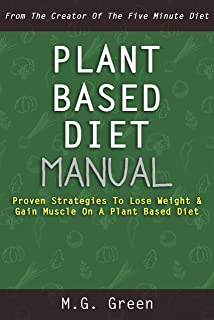 Plant Based Diet Manual: Proven Strategies To Lose Weight & Gain Muscle On A Plant Based Diet