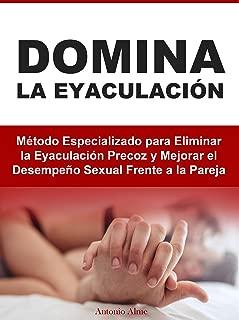 Domina la Eyaculación: Método Especializado para Eliminar la Eyaculación Precoz y Mejorar el Desempeño Sexual Frente a la Pareja (Spanish Edition)