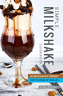 Simple Milkshake Cookbook: 30 Deliciously Creamy Ways to Shake Up Your Life