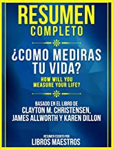 Resumen Extendido: ¿Como Mediras Tu Vida? (How Will You Measure Your Life?) - Basado En El Libro De Clayton M. Christensen...