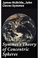 Symmes's Theory of Concentric Spheres: Demonstrating that the Earth is hollow, habitable within, and widely open about the poles Kindle Edition