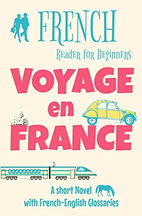 French Reader for Beginners - Voyage en France: A Short Novel with French-English Glossaries (Easy French Reader Series for Beginners t. 2) (French Edition)