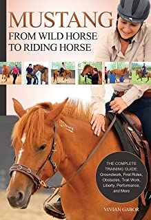 Mustang: From Wild Horse to Riding Horse: The Complete Training Guide: Groundwork, First Rides, Obstacles, Trail Work, Liberty, Performance and More