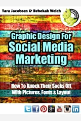 Graphic Design For Social Media Marketing: How To Knock Their Socks Off With Pictures, Fonts and Layout Kindle Edition
