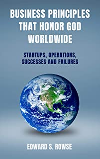 BUSINESS PRINCIPLES THAT HONOR GOD; WORLDWIDE: Startups, Operations, Successes and Failures (International Business by Ed Rowse Book 1) (English Edition)