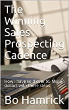 The Winning Sales Prospecting Cadence: How I have sold over $5 Million dollars with these steps